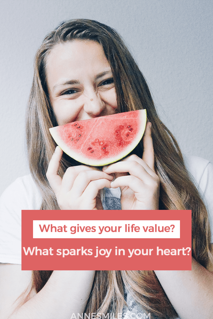 What makes you happy? What sparks joy in your heart? What brings value to your life?